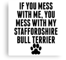 You Mess With My Staffordshire Bull Terrier Canvas Print