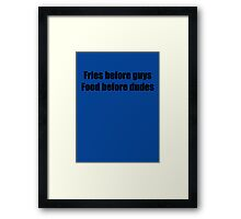 Fries Before Guys, Food Before Dudes. Framed Print
