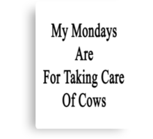 My Mondays Are For Taking Care Of Cows  Canvas Print
