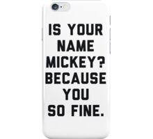 Is Your Name Mickey Because You So Fine iPhone Case/Skin