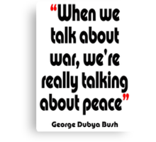 'Peace? War? It's all the same' - from the surreal George Dubya Bush series Canvas Print