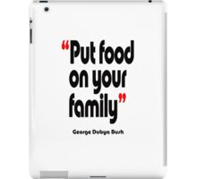 'Put food on your family' - from the surreal George Dubya Bush series iPad Case/Skin