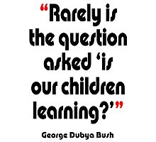 '...Is our children learning?' - from the surreal George Dubya Bush series Photographic Print