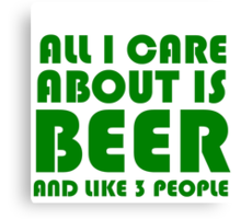 ALL I CARE ABOUT IS BEER AND LIKE 3 PEOPLE Canvas Print