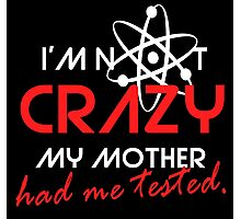 I'not crazy my mother had me tested-Sheldon Photographic Print