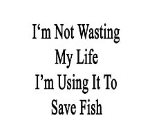 I'm Not Wasting My Life I'm Using It To Save Fish  Photographic Print