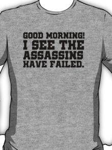Good morning! I see the assassins have failed. T-Shirt