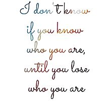 """""""I don't know if you know who you are, until you lose who you are"""" - Taylor Swift (I knew you were Trouble) Photographic Print"""