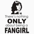 "There's nothing ""only"" about being a fangirl by lizbee"
