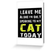 Leave me alone I'm only speaking to my cat today - T-shirts & Hoodies Greeting Card