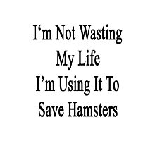 I'm Not Wasting My Life I'm Using It To Save Hamsters  Photographic Print