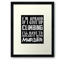 I'm Afraid If I Give Up Climbing I'll Have To Replace It With Murder - TShirts & Hoodies Framed Print