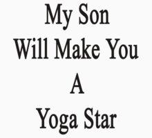 My Son Will Make You A Yoga Star  by supernova23