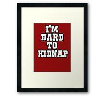 I'm hard to kidnap Framed Print