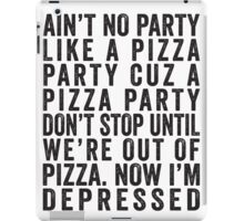 Ain't No Party Like A Pizza Party Cuz A Pizza Party Don't Stop Until We're Out Of Pizza Now I'm Depressed iPad Case/Skin