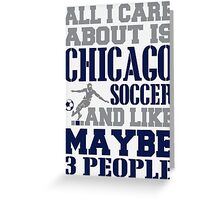 ALL I CARE ABOUT IS CHICAGO SOCCER Greeting Card