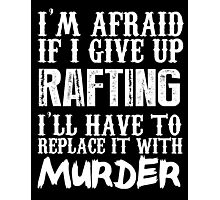 I'm Afraid If I Give Up Rafting I'll Have To Replace It With Murder - TShirts & Hoodies Photographic Print