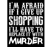 I'm Afraid If I Give Up Shopping I'll Have To Replace It With Murder - TShirts & Hoodies Photographic Print