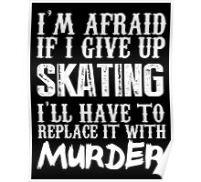 I'm Afraid If I Give Up Skating I'll Have To Replace It With Murder - TShirts & Hoodies Poster