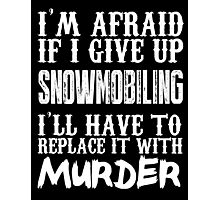 I'm Afraid If I Give Up Snow Mobiling I'll Have To Replace It With Murder - TShirts & Hoodies Photographic Print