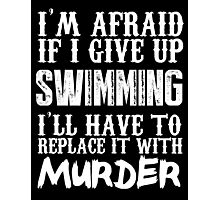 I'm Afraid If I Give Up Swimming I'll Have To Replace It With Murder - TShirts & Hoodies Photographic Print