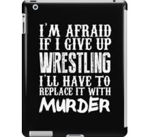 I'm Afraid If I Give Up Wrestling I'll Have To Replace It With Murder - TShirts & Hoodies iPad Case/Skin
