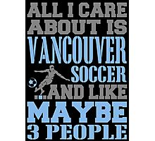 ALL I CARE ABOUT IS VANCOUVER SOCCER Photographic Print
