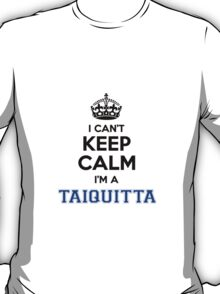 I cant keep calm Im a TAIQUITTA T-Shirt