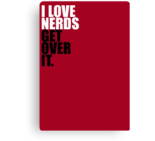 I Love Nerds Get Over It Canvas Print