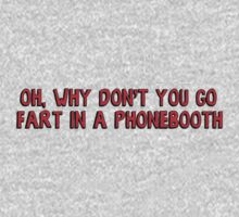 Why don't you go and fart in a phonebooth by soppysophs88