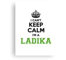 I cant keep calm Im a LADIKA Canvas Print