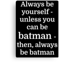 Always be yourself - unless you can be batman Canvas Print