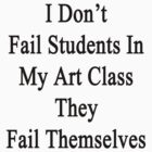 I Don't Fail Students In My Art Class They Fail Themselves  by supernova23