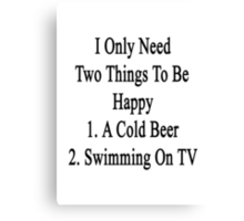 I Only Need Two Things To Be Happy 1. A Cold Beer 2. Swimming On TV  Canvas Print