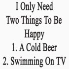 I Only Need Two Things To Be Happy 1. A Cold Beer 2. Swimming On TV  by supernova23