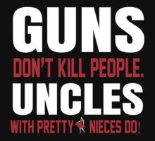 Guns Don't Kill People Uncles with Pretty Nieces Do - Tshirts by Awesome Arts