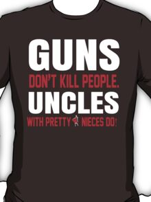 Guns Don't Kill People Uncles with Pretty Nieces Do - Tshirts T-Shirt