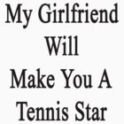 My Girlfriend Will Make You A Tennis Star  by supernova23