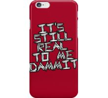 Still Real To Me Dammit! iPhone Case/Skin
