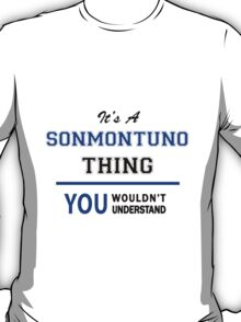 It's a SONMONTUNO thing, you wouldn't understand !! T-Shirt