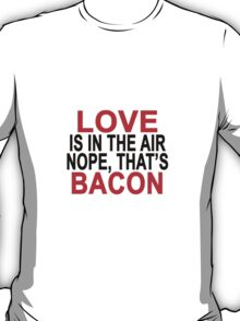 LOVE IS IN THE AIR NOPE THAT'S BACON.png T-Shirt