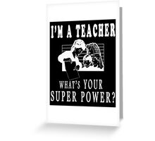 I'M A TEACHER WHAT'S YOUR SUPER POWER? Greeting Card