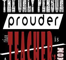 The Only Person Prouder Than A Teacher Is Mom by fancytees