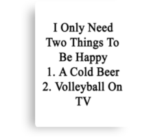 I Only Need Two Things To Be Happy 1. A Cold Beer 2. Volleyball On TV  Canvas Print