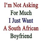I'm Not Asking For Much I Just Want A South African Boyfriend  by supernova23