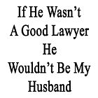 If He Wasn't A Good Lawyer He Wouldn't Be My Husband  by supernova23