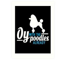 Oy with the Poodles! Art Print