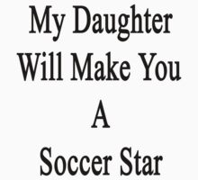 My Daughter Will Make You A Soccer Star  T-Shirt