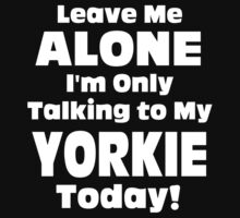Leave Me Alone I'm Only Talking To My Yorkie Today - TShirts & Hoodies by Awesome Arts