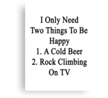I Only Need Two Things To Be Happy 1. A Cold Beer 2. Rock Climbing On TV  Canvas Print